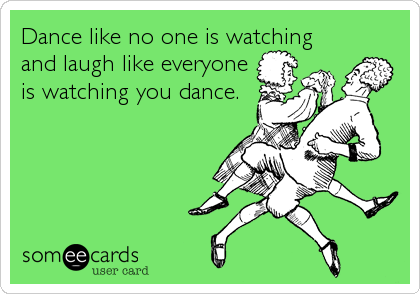 Funny Thinking of You Ecard: Dance like no one is watching and laugh like everyone is watching you dance.
