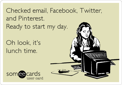 someecards.com - Checked email, Facebook, Twitter, and Pinterest. Ready to start my day. Oh look, it's lunch time.
