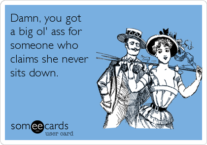 someecards.com - Damn, you got a big ol' ass for someone who claims she never sits down.