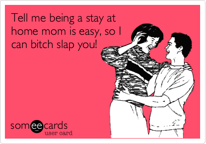 someecards.com - Tell me being a stay at home mom is easy, so I can bitch slap you!