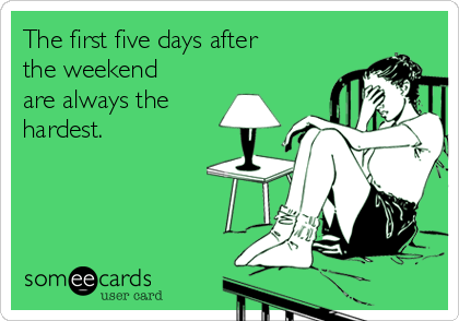someecards.com - The first five days after the weekend are always the hardest.