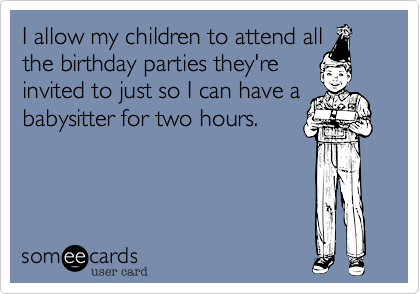 someecards.com - I allow my children to attend all the birthday parties they're invited to just so I can have a babysitter for two hours.
