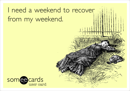 someecards.com - I need a weekend to recover from my weekend.