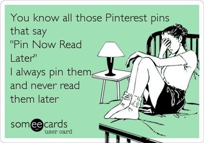 Funny Somewhat Topical Ecard: You know all those Pinterest pins that say 'Pin Now Read Later' I always pin them and never read them later.