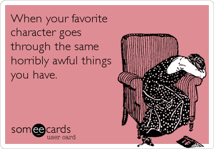someecards.com - When your favorite character goes through the same horribly awful things you have.