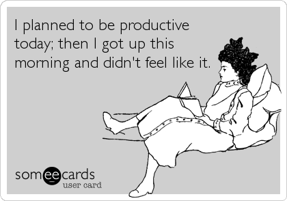 Funny Confession Ecard: I planned to be productive today; then I got up this morning and didn't feel like it.