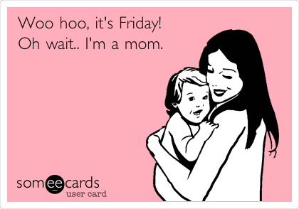 Funny Confession Ecard: Woo hoo, it's Friday! Oh wait.. I'm a mom.