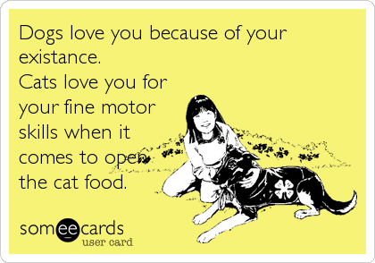 someecards.com - Dogs love you because of your existance. Cats love you for your fine motor skills when it comes to open the cat food.