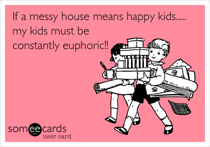 someecards.com - If a messy house means happy kids..... my kids must be constantly euphoric!!