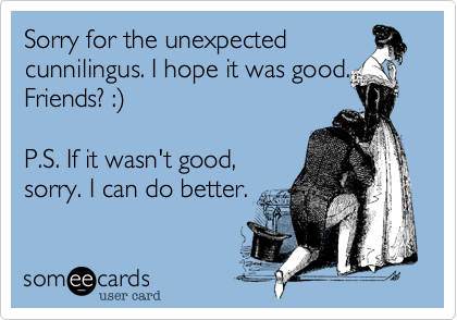 someecards.com - Sorry for the unexpected cunnilingus. I hope it was good. Friends? :) P.S. If it wasn't good, sorry. I can do better.