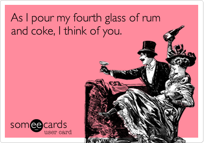 someecards.com - As I pour my fourth glass of rum and coke, I think of you.