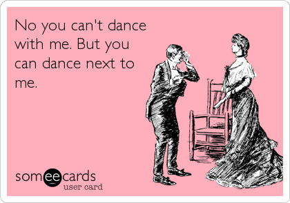 Funny Thinking of You Ecard: No you can't dance with me. But you can dance next to me.