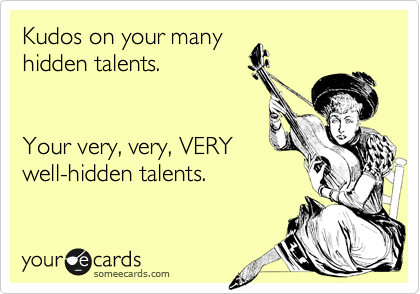 someecards.com - Kudos on your many hidden talents. Your very, very, VERY well-hidden talents.