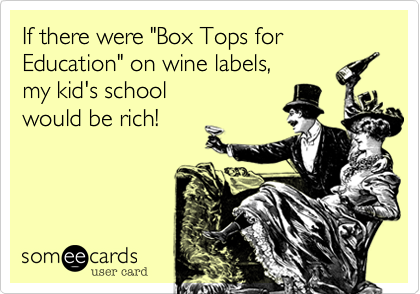 Funny Family Ecard: If there were 'Box Tops for Education' on wine labels, my kid's school would be rich!