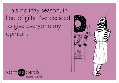 someecards.com - This holiday season, in lieu of gifts, I've decided to give everyone my opinion.