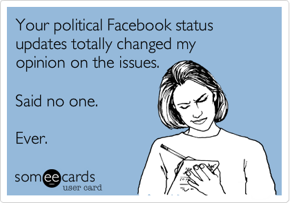 someecards.com - Your political Facebook status updates totally changed my opinion on the issues. Said no one. Ever.