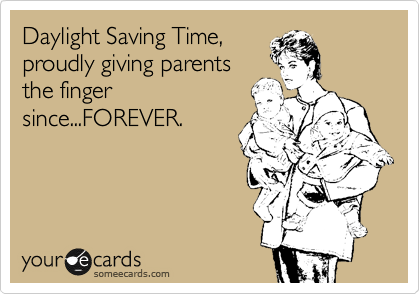 someecards.com - Daylight Savings Time - Proudly giving parents the finger since...FOREVER.