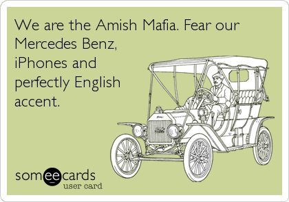 Funny Family Ecard: We are the Amish Mafia. Fear our Mercedes Benz, iPhones and perfectly English accent.