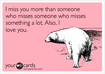 Funny Friendship Ecard: I miss you more than someone who misses ...
