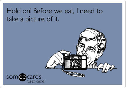 someecards.com - Hold on! Before we eat, I need to take a picture of it.