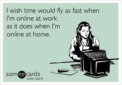 someecards.com - I wish time would fly as fast when I'm online at work as it does when I'm online at home.