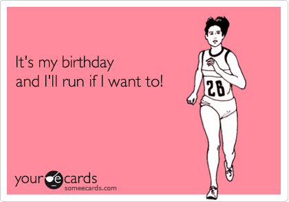 someecards.com - It's my birthday and I'll run if I want to!
