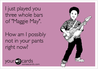 someecards.com - I just played you three whole bars of 'Maggie May'. How am I possibly not in your pants right now?