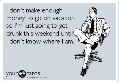 Funny Workplace Ecard: I don't make enough money to go on vacation so I'm just going to get drunk this weekend until I don't know where I am.