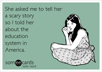 someecards.com - She asked me to tell her a scary story so I told her about the education system in America.