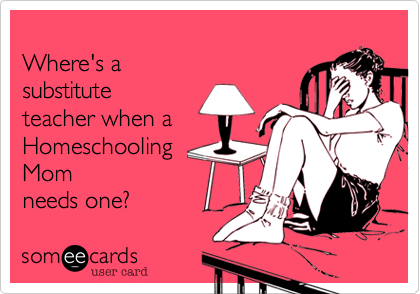someecards.com - Where's a substitute teacher when a Homeschooling Mom needs one?