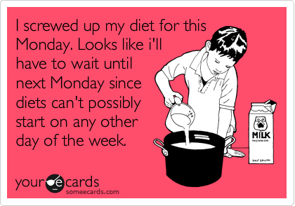 someecards.com - I screwed up my diet for this Monday. Looks like i'll have to wait until next Monday since diets can't possibly start on any other day of the week.