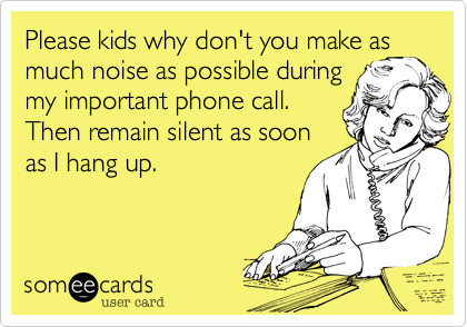 someecards.com - Please kids why don't you have as much noise as possible during my important phone call. Then remain silent as soon as I hang up.