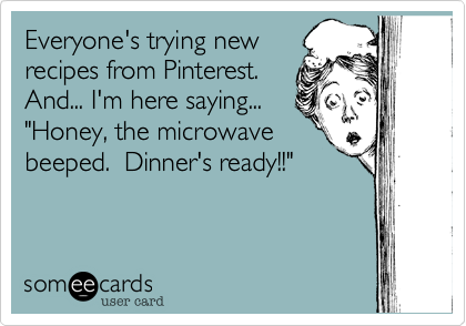 Funny Confession Ecard: Everyone's trying new recipes from Pinterest. And... I'm here saying... 'Honey, the microwave beeped. Dinner's ready!!'