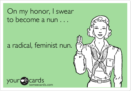 someecards.com - On my honor, I swear to become a nun . . . a radical, feminist nun.