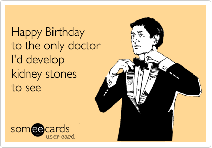 Happy birthday to the only doctor i d develop kidney stones to see