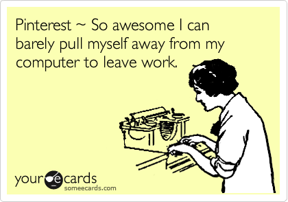Funny Somewhat Topical Ecard: Pinterest ~ So awesome I can barely pull myself away from my computer to leave work.