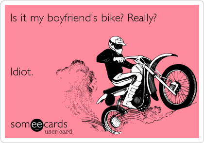 someecards.com - Is it my boyfriend's bike? Really? Idiot.