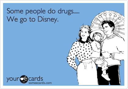 Some people do drugs..... We go to Disney. | Confession Ecard