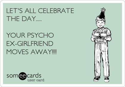 ... Ex Girlfriend Ecards , Crazy Ex Boyfriend Ecards , Funny Ex Ecards