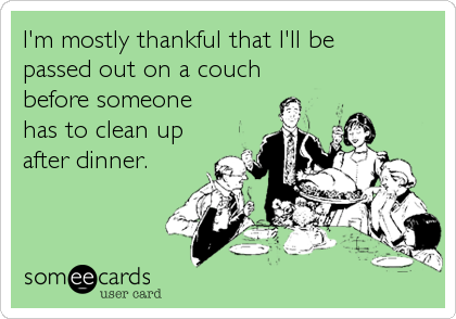 someecards.com - I'm mostly thankful that I'll be passed out on a couch before someone has to clean up after dinner.