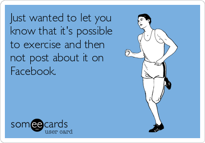 someecards.com - Just wanted to let you know that it's possible to exercise and then not post about it on Facebook.