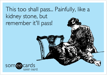 Funny Thinking of You Ecard: This to shall pass... Painfully, like a kidney stone, but remember it'll pass!