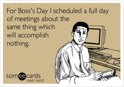 For Boss's Day I scheduled a full day of meetings about the same thing which will accomplish nothing.