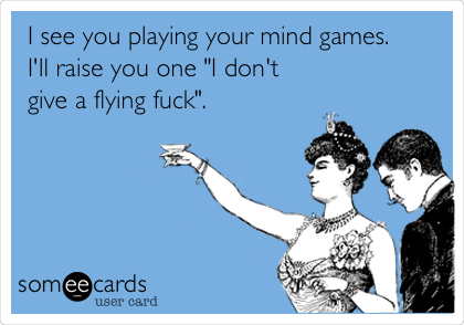 Funny Farewell Ecard: I see you playing your mind games. I'll raise you one 'I don't give a flying fuck'.