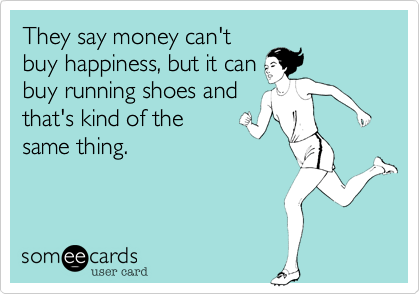 someecards.com - They say money can't buy happiness, but it can buy running shoes and that's kind of the same thing.