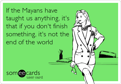 someecards.com - If the Mayans have taught us anything, it's that if you don't finish something, it's not the end of the world