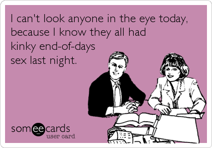 someecards.com - I can't look anyone in the eye today, because I know they all had kinky end-of-days sex last night.