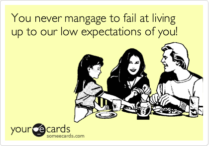 someecards.com - You never mangage to fail at living up to our low expectations of you!