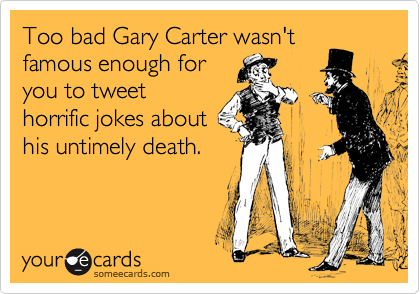 someecards.com - Too bad Gary Carter wasn't famous enough for you to tweet horrific jokes about his untimely death.