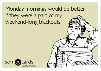 Funny Workplace Ecard: Monday mornings would be better if they were a part of my weekend-long blackouts.